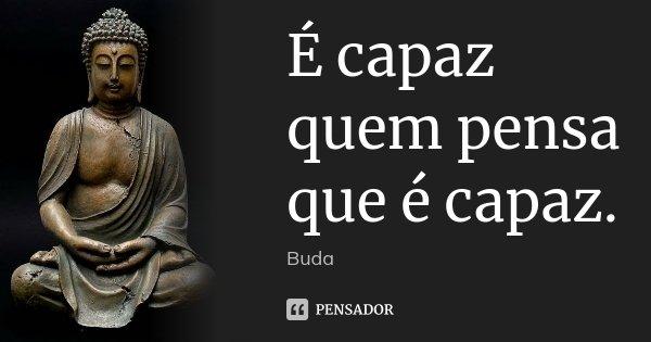 É capaz quem pensa que é capaz.... Frase de Buda.