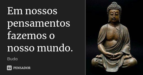 Em nossos pensamentos fazemos o nosso mundo.... Frase de Buda.