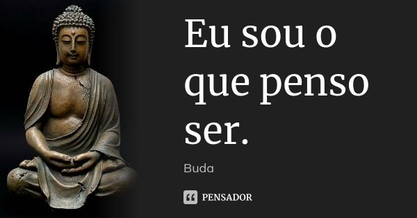 Eu sou o que penso ser.... Frase de Buda.