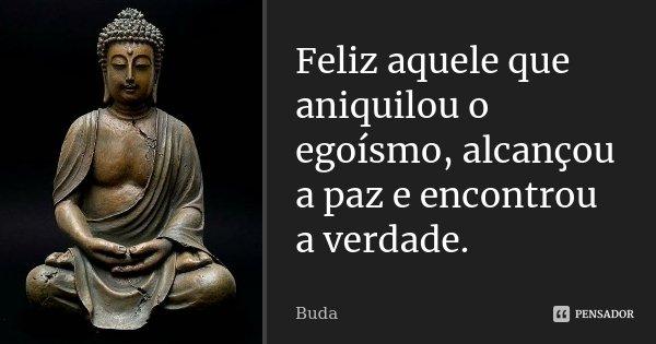 Feliz aquele que aniquilou o egoísmo, alcançou a paz e encontrou a verdade.... Frase de Buda.