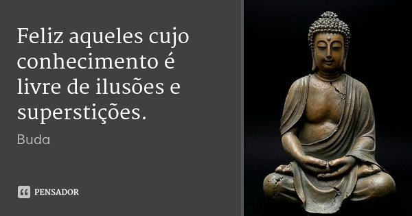 Feliz aqueles cujo conhecimento é livre de ilusões e superstições.... Frase de Buda.
