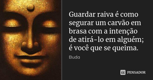 Guardar Raiva é Como Segurar Um Carvão... Buda