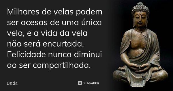 Milhares de velas podem ser acesas de uma única vela, e a vida da vela não será encurtada. Felicidade nunca diminui ao ser compartilhada.... Frase de Buda.