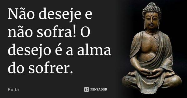 Não deseje e não sofra! O desejo é a alma do sofrer.... Frase de Buda.