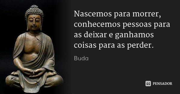 Nascemos para morrer, conhecemos pessoas para as deixar e ganhamos coisas para as perder.... Frase de Buda.