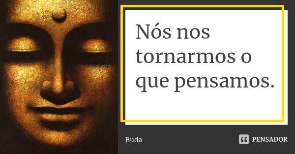 Nós nos tornarmos o que pensamos.... Frase de Buda.