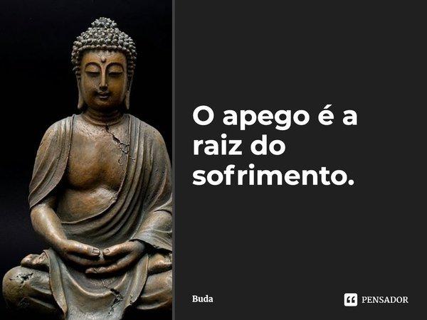 O apego é a raiz do sofrimento.... Frase de Buda.