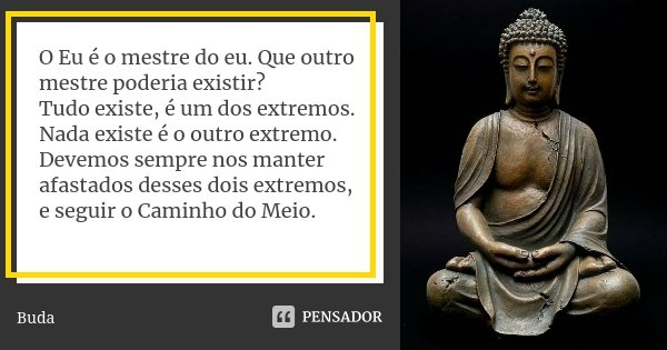 O Eu é o mestre do eu. Que outro mestre poderia existir? Tudo existe, é um dos extremos. Nada existe é o outro extremo. Devemos sempre nos manter afastados dess... Frase de Buda.