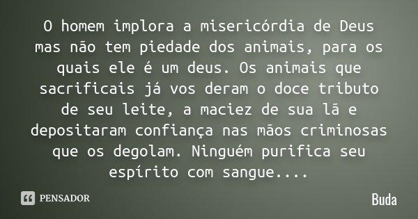 O homem implora a misericórdia de Deus mas não tem piedade dos animais, para os quais ele é um deus. Os animais que sacrificais já vos deram o doce tributo de s... Frase de Buda.