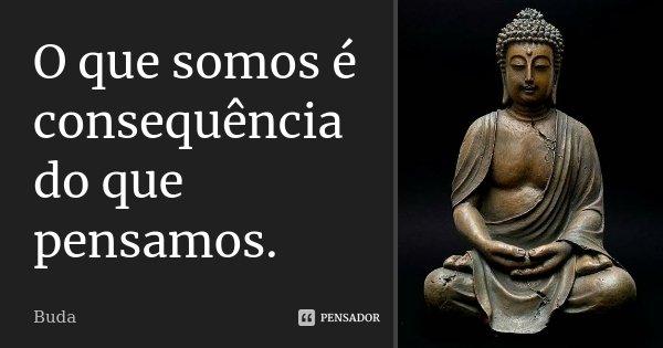 O que somos é consequência do que pensamos.... Frase de Buda.