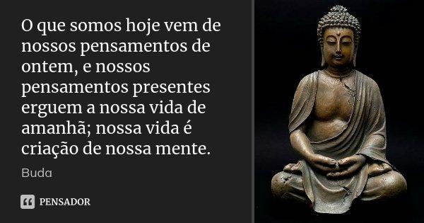 O que somos hoje vem de nossos pensamentos de ontem, e nossos pensamentos presentes erguem a nossa vida de amanhã; nossa vida é criação de nossa mente.... Frase de Buda.
