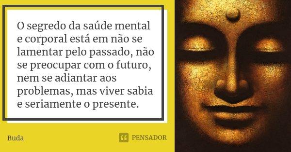 O segredo da saúde mental e corporal está em não se lamentar pelo passado, não se preocupar com o futuro, nem se adiantar aos problemas, mas viver sabia e seria... Frase de Buda.