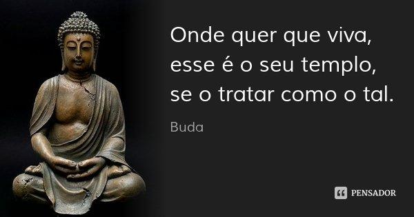 Onde quer que viva, esse é o seu templo, se o tratar como o tal.... Frase de Buda.