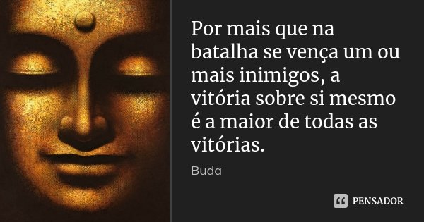 Por mais que na batalha se vença um ou mais inimigos, a vitória sobre si mesmo é a maior de todas as vitórias.... Frase de Buda.