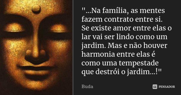 """""""...Na família, as mentes fazem contrato entre si. Se existe amor entre elas o lar vai ser lindo como um jardim. Mas e não houver harmonia entre elas é com... Frase de Buda."""