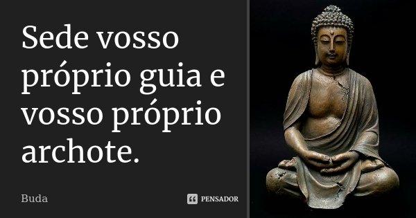 Sede vosso próprio guia e vosso próprio archote.... Frase de Buda.