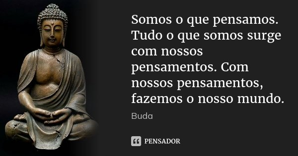 Somos o que pensamos. Tudo o que somos surge com nossos pensamentos. Com nossos pensamentos, fazemos o nosso mundo.... Frase de Buda.