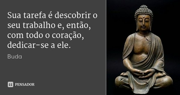 Sua tarefa é descobrir o seu trabalho e, então, com todo o coração, dedicar-se a ele.... Frase de Buda.
