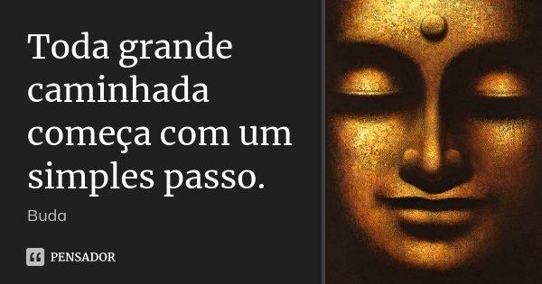 Toda grande caminhada começa com um simples passo.... Frase de Buda.