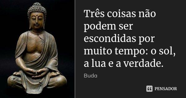 Três coisas não podem ser escondidas por muito tempo: o sol, a lua e a verdade.... Frase de Buda.