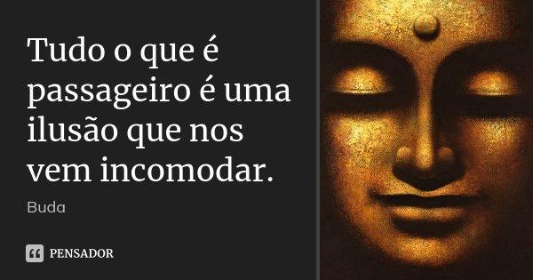 Tudo o que é passageiro é uma ilusão que nos vem incomodar.... Frase de Buda.