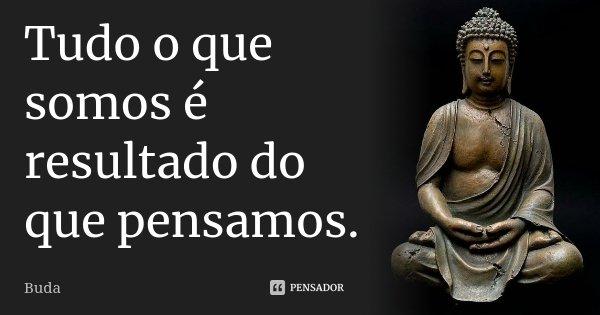 Tudo o que somos é resultado do que pensamos.... Frase de Buda.