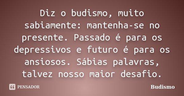 Diz o budismo, muito sabiamente: mantenha-se no presente. Passado é para os depressivos e futuro é para os ansiosos. Sábias palavras, talvez nosso maior desafio... Frase de Budismo.