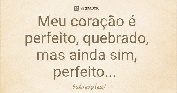 Meu coração é perfeito, quebrado, mas ainda sim, perfeito...... Frase de buh1419(eu).