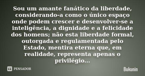 Sou um amante fanático da liberdade, considerando-a como o único espaço onde podem crescer e desenvolver-se a inteligência, a dignidade e a felicidade dos homen... Frase de Bukunin.