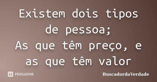 Existem dois tipos de pessoa; As que têm preço, e as que têm valor... Frase de BuscadordaVerdade.