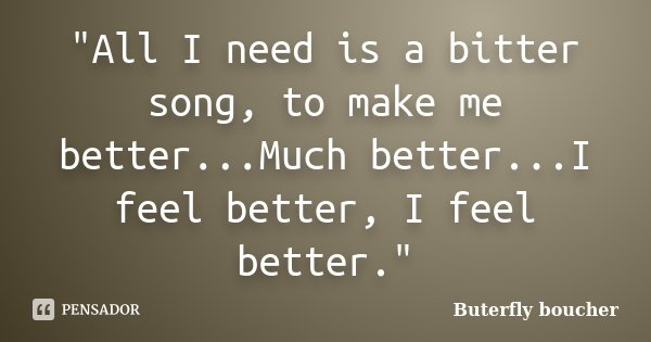 """""""All I need is a bitter song, to make me better...Much better...I feel better, I feel better.""""... Frase de Buterfly boucher."""