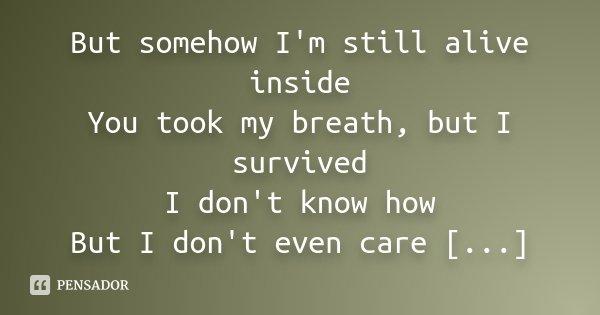 But somehow I'm still alive inside You took my breath, but I survived I don't know how But I don't even care [...]... Frase de Desconhecido.