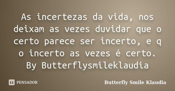 As incertezas da vida, nos deixam as vezes duvidar que o certo parece ser incerto, e q o incerto as vezes é certo. By Butterflysmileklaudia... Frase de Butterfly Smile Klaudia.