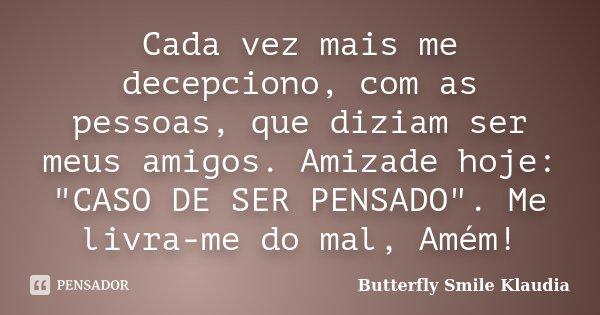 """Cada vez mais me decepciono, com as pessoas, que diziam ser meus amigos. Amizade hoje: """"CASO DE SER PENSADO"""". Me livra-me do mal, Amém!... Frase de Butterfly Smile Klaudia."""