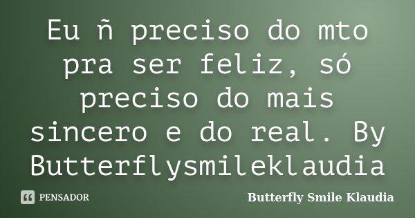 Eu ñ preciso do mto pra ser feliz, só preciso do mais sincero e do real. By Butterflysmileklaudia... Frase de Butterfly Smile Klaudia.