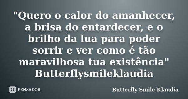 """""""Quero o calor do amanhecer, a brisa do entardecer, e o brilho da lua para poder sorrir e ver como é tão maravilhosa tua existência"""" Butterflysmilekla... Frase de Butterfly Smile Klaudia."""