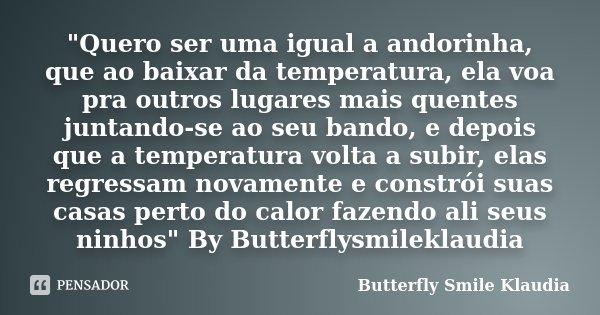 """""""Quero ser uma igual a andorinha, que ao baixar da temperatura, ela voa pra outros lugares mais quentes juntando-se ao seu bando, e depois que a temperatur... Frase de Butterfly Smile Klaudia."""