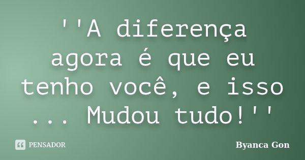 ''A diferença agora é que eu tenho você, e isso ... Mudou tudo!''... Frase de Byanca Gon.