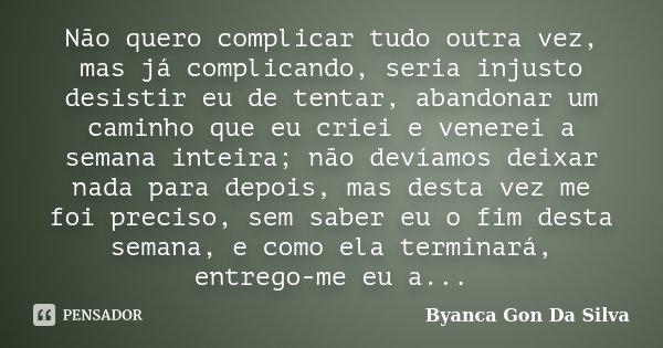 Não quero complicar tudo outra vez , mas já complicando seria injusto desistir eu de tentar ,abandonar um caminho que eu criei e venejei a semana inteira; não d... Frase de Byanca Gon Da Silva.