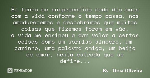 Eu tenho me surpreendido cada dia mais com a vida conforme o tempo passa, nós amadurecemos e descobrimos que muitas coisas que fizemos foram em vão. a vida me e... Frase de By - Drea Oliveira.