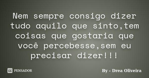 Nem sempre consigo dizer tudo aquilo que sinto,tem coisas que gostaria que você percebesse,sem eu precisar dizer!!!... Frase de By - Drea Oliveira.