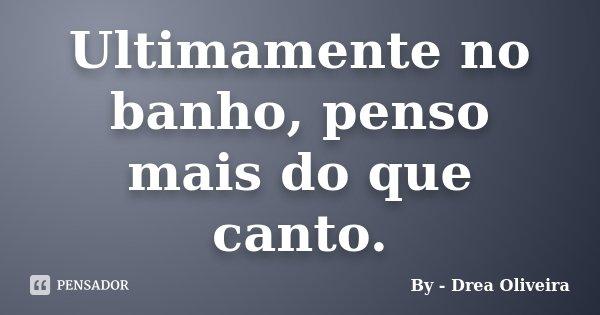 Ultimamente no banho, penso mais do que canto.... Frase de By - Drea Oliveira.