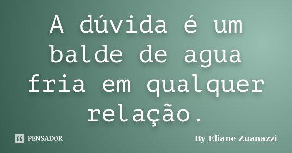 A dúvida é um balde de agua fria em qualquer relação.... Frase de By Eliane Zuanazzi.
