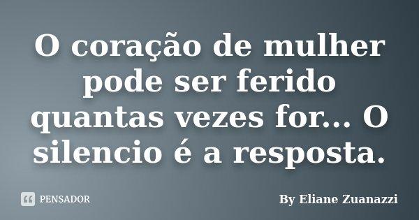 O coração de mulher pode ser ferido quantas vezes for... O silencio é a resposta.... Frase de By Eliane Zuanazzi.