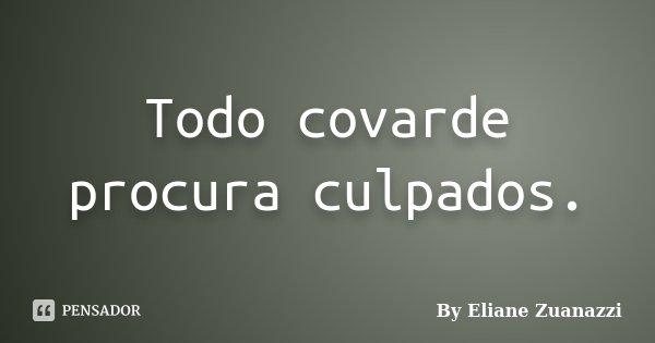 Todo covarde procura culpados.... Frase de By Eliane Zuanazzi.
