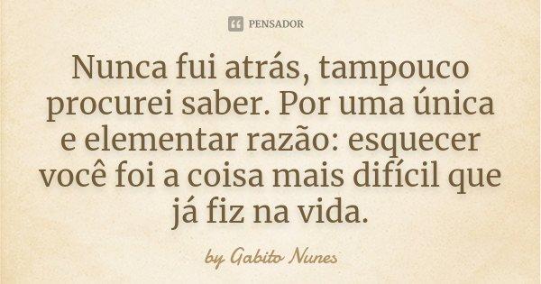 Nunca fui atrás, tampouco procurei saber. Por uma única e elementar razão: esquecer você foi a coisa mais difícil que já fiz na vida.... Frase de by Gabito Nunes.