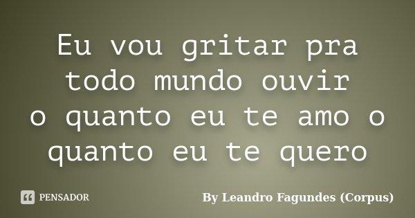 Eu vou gritar pra todo mundo ouvir o quanto eu te amo o quanto eu te quero... Frase de By Leandro Fagundes (Corpus).