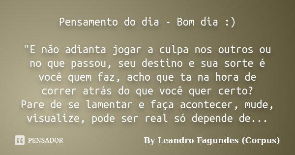 """Pensamento do dia - Bom dia :) """"E não adianta jogar a culpa nos outros ou no que passou, seu destino e sua sorte é você quem faz, acho que ta na hora de co... Frase de By Leandro Fagundes (Corpus)."""