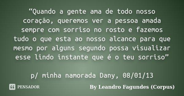"""""""Quando a gente ama de todo nosso coração, queremos ver a pessoa amada sempre com sorriso no rosto e fazemos tudo o que esta ao nosso alcance para que mesmo por... Frase de By Leandro Fagundes (Corpus)."""
