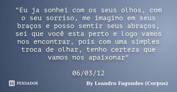"""""""Eu ja sonhei com os seus olhos, com o seu sorriso, me imagino em seus braços e posso sentir seus abraços, sei que você esta perto e logo vamos nos encontr... Frase de By Leandro Fagundes (Corpus)."""